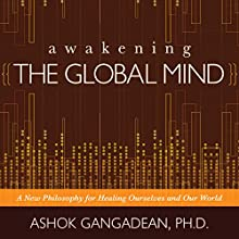 Awakening the Global Mind: A New Philosophy for Healing Ourselves and Our World  by Ashok Gangadean Narrated by Ashok Gangadean