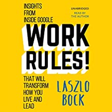 Work Rules!: Insights from Inside Google That Will Transform How You Live and Lead (       UNABRIDGED) by Laszlo Bock Narrated by Laszlo Bock