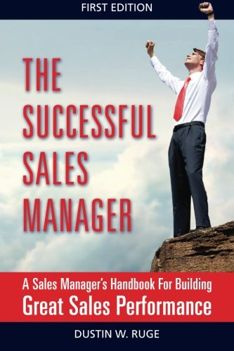 The Successful Sales Manager: A Sales Manager's Handbook For Building Great Sales Performance