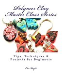 polymer clay master class series: Tips, Techniques & Projects for Beginners (The Craft Shelf Book 1)