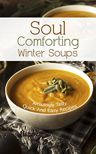 Soul Comforting Winter Soups:  Amazingly Tasty, Quick And Easy Recipes.   - Healthy And Easy by Jennifer Millhouse