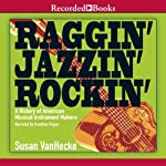 Raggin', Jazzin', Rockin': A History of American Musical Instrument Makers | Susan VanHecke