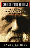 Created from Animals: The Moral Implications of Darwinism (Oxford Paperbacks)