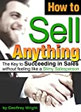 How to Sell Anything: Succeeding in Sales without feeling like a Slimy Salesperson (Sales Techniques, Sales Tips, Sales Skills)