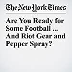 Are You Ready for Some Football ... And Riot Gear and Pepper Spray? | Juliet Macur