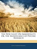 The New Light on Immortality: Or, the Significance of Psychic Research