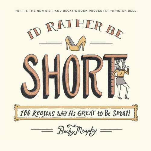 I'd Rather Be Short: 100 Reasons Why It's Great to Be Small, by Becky Murphy