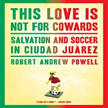 This Love Is Not for Cowards: Salvation and Soccer in Ciudad Juárez (       UNABRIDGED) by Robert Andrew Powell Narrated by Fred Sanders
