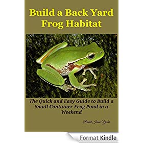 Build a Back Yard Frog Habitat: The Quick and Easy Guide to Build a Small Container Frog Pond in a weekend (English Edition)