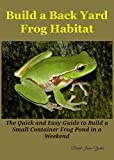 Build a Back Yard Frog Habitat: The Quick and Easy Guide to Build a Small Container Frog Pond in a weekend