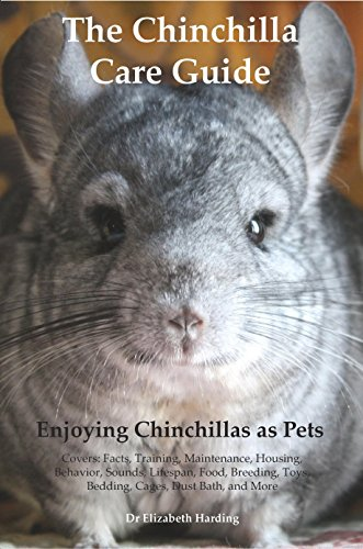 The Chinchilla Care Guide Enjoying Chinchillas as Pets Covers: Facts, Training, Maintenance, Housing, Behavior, Sounds, Lifespan, Food, Breeding, Toys, Bedding, Cages, Dust Bath, and More