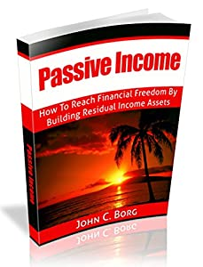 Passive Income: How To Reach Financial Freedom By Building Residual Income Assets