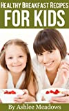 Healthy Breakfast Recipes For Kids: Quick & Easy Meals For Healthy Children, Parenting Has Never Been More Easy.