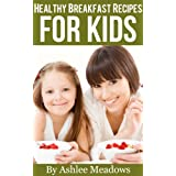 Healthy Breakfast Recipes For Kids: Quick & Easy Meals For Healthy Children, Parenting Has Never Been More Easy. (Healthy Recipes For Kids Book 1) ~ Ashlee Meadows