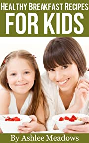 Healthy Breakfast Recipes For Kids: Quick & Easy Meals For Healthy Children, Parenting Has Never Been More Easy. (Healthy Recipes For Kids)