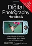 The Digital Photography Handbook. an Illustrated Step-By-Step Guide: From Choosing Your Camera to Using Advanced Digital Techniques