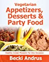 Vegetarian Cookbook: Appetizers, Desserts and Party Foods - Healthy Crowd Pleasers for Any Occasion (Healthy Natural Recipes Series)
