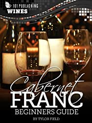 Cabernet Franc- Beginners Guide to Wine (101 Publishing- Wine Series)