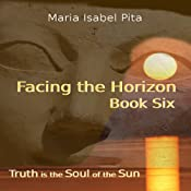 Facing the Horizon: Truth is the Soul of the Sun, Book Six | [Maria Isabel Pita]