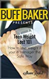 Teen weight loss diets 101 -  How to Lose Weight If You Are a Teenager  ( The Buff Baker Fitness & Health Series )