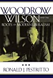Woodrow Wilson and the Roots of Modern Liberalism (American Intellectual Culture)