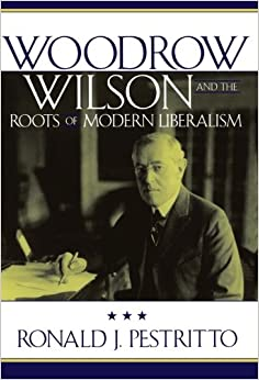 Woodrow Wilson and the Roots of Modern Liberalism ...