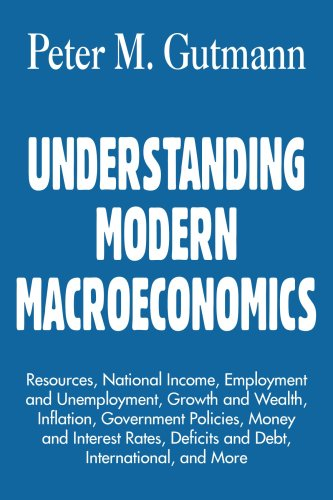 UNDERSTANDING MODERN MACROECONOMICS: Resources, National Income, Employment and Unemployment, Growth and Wealth, Inflation, Government Policies, Money ... Deficits and Debt, International, and More