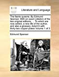 The Faerie Queene. by Edmund Spenser. with an Exact Collation of the Two Original Editions, ... to Which Are Now Added, a New Life of the Author, and ... with Thirty-Two Copper-Plates Volume 1 of 3