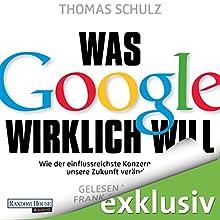 Was Google wirklich will: Wie der einflussreichste Konzern der Welt unsere Zukunft verändert (       ungekürzt) von Thomas Schulz Gesprochen von: Frank Arnold