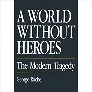A World Without Heroes: The Modern Tragedy | [George Roche]