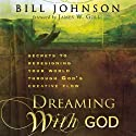 Dreaming with God: Secrets to Redesigning Your World Through God's Creative Flow Audiobook by Bill Johnson Narrated by Tim Lundeen