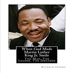 When God Made Martin Luther King Jr. Smile: The Man, the Leader, the Dreamer Hörbuch von Raymond Sturgis Gesprochen von: Joshua Hunter