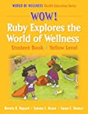 img - for Wow! Ruby Explores the World of Wellns:Stdnt Bk-Yellow Lvl-Hrdbck: Student Book (World of Wellness Health Education Series) book / textbook / text book