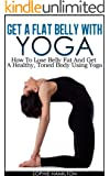 Get A Flat Belly With Yoga - How To Lose Belly Fat And Get A Healthy, Toned Body Using Yoga (English Edition)