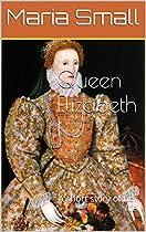 Queen Elizabeth I: A Short Story Of Her Life