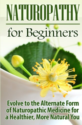 Naturopathy for Beginners: Evolve to the Alternate Form of Naturopathic Medicine for a Healthier, More Natural You: Volume 1
