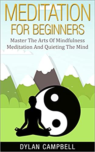 Meditation For Beginners: Master The Arts Of Mindfulness Meditation And Quieting The Mind