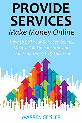 Provide Services, Make Money Online: How to Sell Your Services Online, Make a Full-Time Income and Quit Your Day 9 to 5 This Year