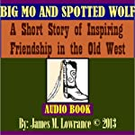 Big Mo and Spotted Wolf: A Short Story of Inspiring Friendship in the Old West | James M. Lowrance