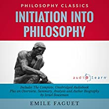 Initiation into Philosophy: The Complete Work Plus an Overview, Summary, Analysis and Author Biography (       UNABRIDGED) by Emile Faguet, Israel Bouseman Narrated by Philippe Duquenoy