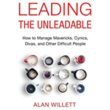 Leading the Unleadable: How to Manage Mavericks, Cynics, Divas, and Other Difficult People Audiobook by Alan Willett Narrated by Tom Parks