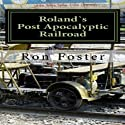 Roland`s Post Apocalyptic Railroad (       UNABRIDGED) by Ron Foster Narrated by Duane Sharp