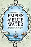 Empire of Blue Water: Henry Morgan and the Pirates Who Rules the Caribbean Waves