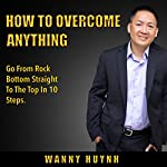 How To Overcome Anything: Go From Rock Bottom Straight To The Top In 10 Steps | Wanny Huynh