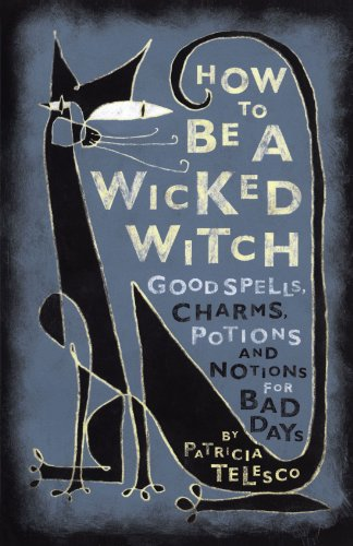 How To Be A Wicked Witch: Good Spells, Charms, Potions and Notions for Bad Days (Good Witch Spells compare prices)