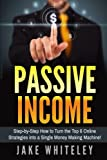 Passive Income: Step-by-Step How To Turn The Top 6 Online Strategies into a Single Money Making Machine! (Volume 1)