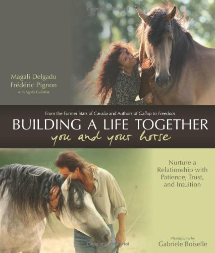 Building a Life Together - You and Your Horse: Nurture a Relationship with Patience, Trust, and Intuition