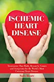 Ischemic Heart Disease: The Causes, Symptoms and Treatments for the Worlds Most Common Heart Disease