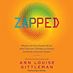 Zapped: Why Your Cell Phone Shouldn't Be Your Alarm Clock and 1,268 Ways to Outsmart the Hazards of Electronic Pollution | Ann Louise Gittleman