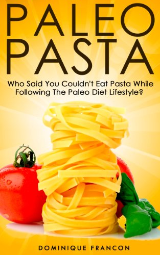 Paleo: PASTA! Who Said You Couldn't Eat Pasta While Following The Paleo Diet? YOU CAN! - The Ultimate Paleo Pasta Guide to Unlock Weight Loss With Low ... Weight Loss, Primal Blueprint, Low Carb) by Dominique Francon
